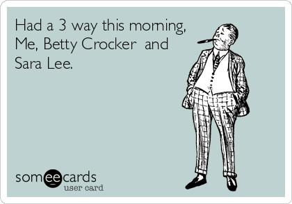 Had a 3 way this morning, Me, Betty Crocker  and Sara Lee.