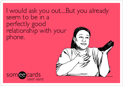 I would ask you out....But you already seem to be in a perfectly good relationship with your phone.