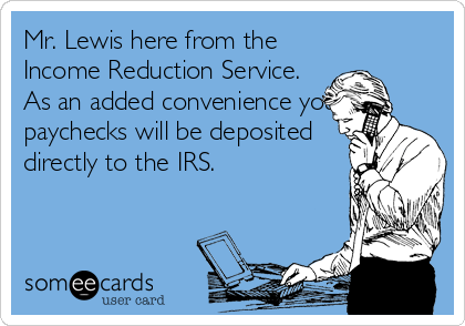 Mr. Lewis here from the Income Reduction Service. As an added convenience your paychecks will be deposited directly to the IRS.