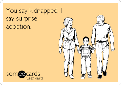 You say kidnapped, I say surprise adoption.