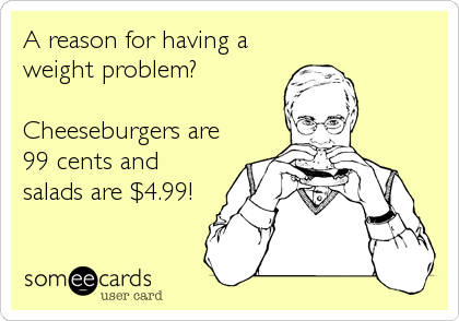 A reason for having a weight problem?  Cheeseburgers are 99 cents and salads are $4.99!