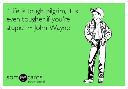 """Life is tough pilgrim, it is even tougher if you're stupid"" ~ John Wayne"