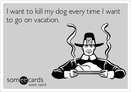I want to kill my dog every time I want to go on vacation.