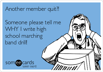 Another member quit?!  Someone please tell me WHY I write high school marching band drill!