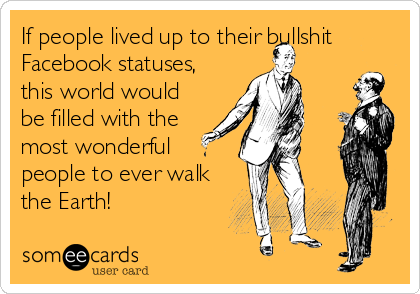 If people lived up to their bullshit Facebook statuses, this world would be filled with the most wonderful people to ever walk the Earth!