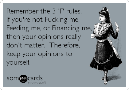 Remember the 3 'F' rules. If you're not Fucking me, Feeding me, or Financing me, then your opinions really don't matter.  Therefore, keep your opinions to yourself.