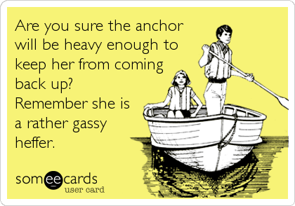 Are you sure the anchor will be heavy enough to keep her from coming back up? Remember she is a rather gassy heffer.