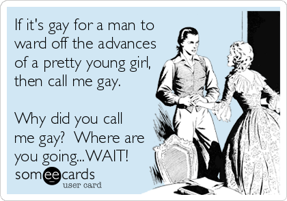 If it's gay for a man to ward off the advances of a pretty young girl, then call me gay.   Why did you call me gay?  Where are you going...WAIT!