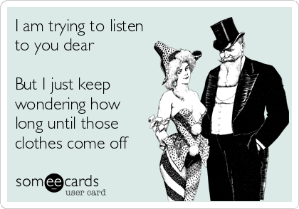 I am trying to listen to you dear   But I just keep wondering how long until those clothes come off