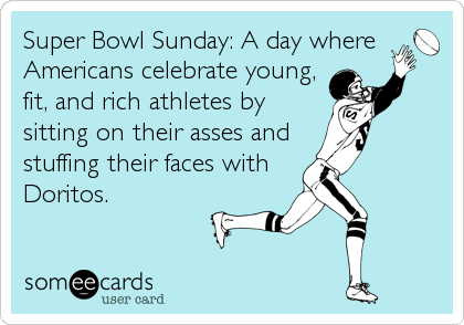 Super Bowl Sunday: A day where Americans celebrate young, fit, and rich athletes by sitting on their asses and stuffing their faces with Doritos.