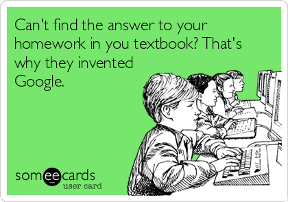 Can't find the answer to your homework in you textbook? That's why they invented Google.