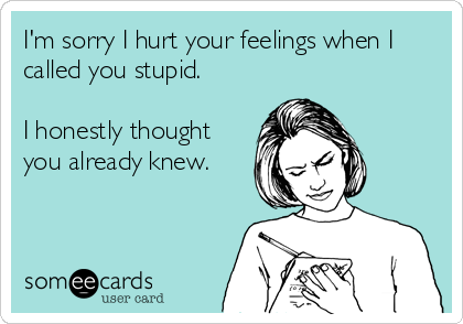 I'm sorry I hurt your feelings when I called you stupid.   I honestly thought you already knew.
