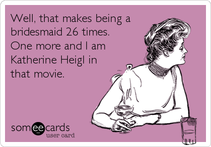 Well, that makes being a bridesmaid 26 times. One more and I am Katherine Heigl in that movie.