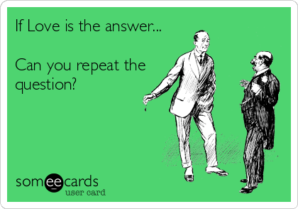 If Love is the answer...  Can you repeat the question?
