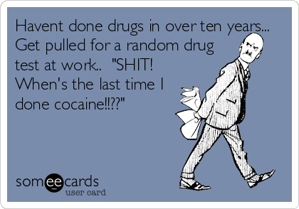 "Havent done drugs in over ten years... Get pulled for a random drug test at work..  ""SHIT! When's the last time I done cocaine!!??"""