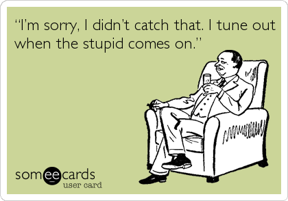 """""""I'm sorry, I didn't catch that. I tune out when the stupid comes on."""""""