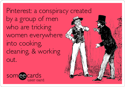 Pinterest: a conspiracy created by a group of men who are tricking women everywhere into cooking, cleaning, & working out.