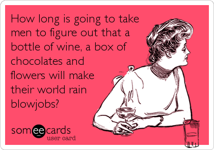How long is going to take men to figure out that a bottle of wine, a box of chocolates and flowers will make their world rain blowjobs%