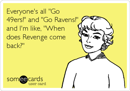 """Everyone's all """"Go 49ers!"""" and """"Go Ravens!"""" and I'm like, """"When does Revenge come back?"""""""