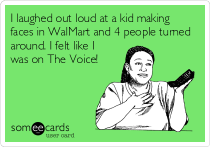 I laughed out loud at a kid making faces in WalMart and 4 people turned around. I felt like I was on The Voice!