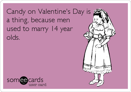 Candy on Valentine's Day is a thing, because men used to marry 14 year olds.