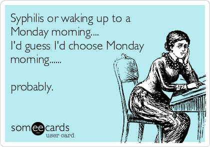Syphilis or waking up to a Monday morning.... I'd guess I'd choose Monday morning......  probably.