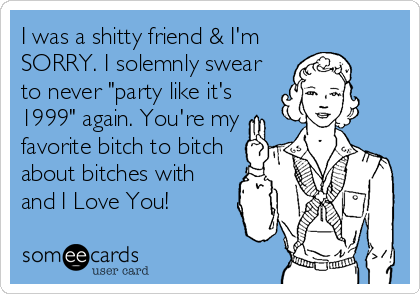 "I was a shitty friend & I'm SORRY. I solemnly swear to never ""party like it's 1999"" again. You're my favorite bitch to bitch about bitches with and I Love You!"