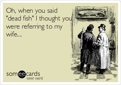 """Oh, when you said """"dead fish"""" I thought you were referring to my wife...."""