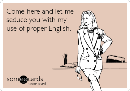 Come here and let me seduce you with my use of proper English.