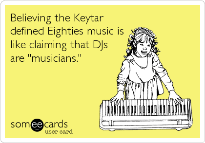 "Believing the Keytar defined Eighties music is like claiming that DJs are ""musicians."""