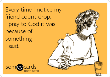 Every time I notice my friend count drop, I pray to God it was because of something I said.