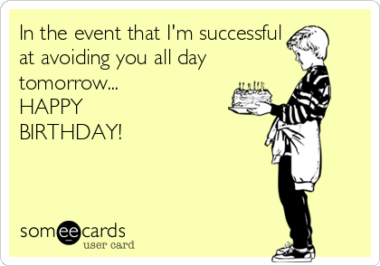 In the event that I'm successful at avoiding you all day tomorrow... HAPPY BIRTHDAY!