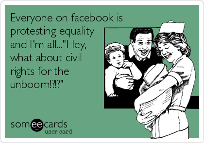 """Everyone on facebook is protesting equality and I'm all...""""Hey, what about civil rights for the unboorn!?!?"""""""