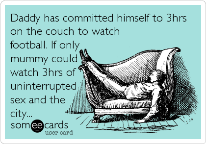 Daddy has committed himself to 3hrs on the couch to watch football. If only mummy could watch 3hrs of uninterrupted sex and the city...