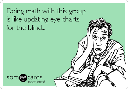 Doing math with this group is like updating eye charts for the blind...