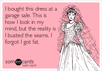 I bought this dress at a garage sale. This is how I look in my mind, but the reality is I busted the seams. I forgot I got fat.