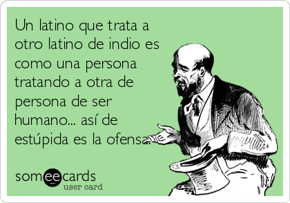 Un latino que trata a otro latino de indio es como una persona tratando a otra de persona de ser humano... así de  estúpida es la ofensa.