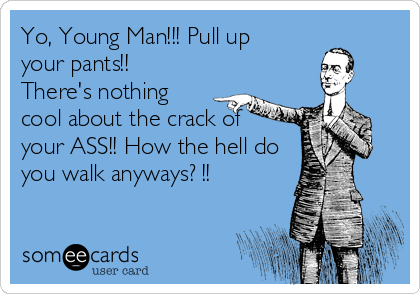 Yo, Young Man!!! Pull up your pants!!  There's nothing  cool about the crack of  your ASS!! How the hell do you walk anyways? !!