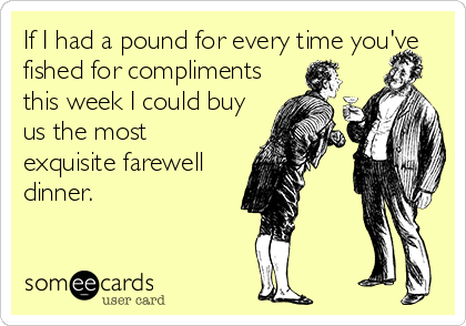 If I had a pound for every time you've fished for compliments this week I could buy us the most exquisite farewell dinner.