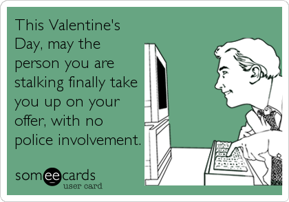This Valentine's Day, may the person you are stalking finally take you up on your offer, with no police involvement.