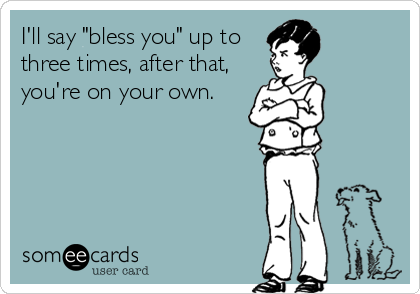 "I'll say ""bless you"" up to three times, after that, you're on your own."