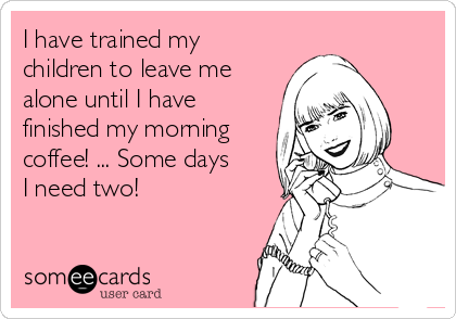 I have trained my children to leave me alone until I have finished my morning coffee! ... Some days I need two!
