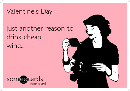 Valentine's Day =  Just another reason todrink cheapwine...