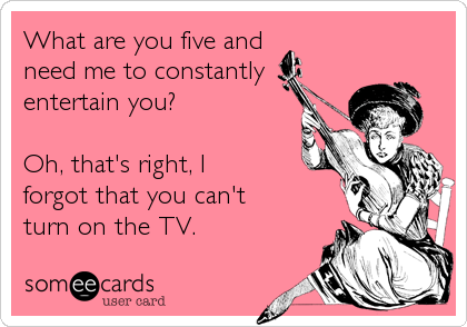 What are you five and need me to constantly entertain you?   Oh, that's right, I forgot that you can't turn on the TV.