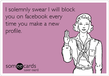 I solemnly swear I will block you on facebook every time you make a new profile.