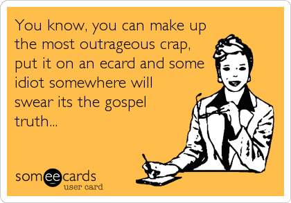 You know, you can make up the most outrageous crap, put it on an ecard and some idiot somewhere will swear its the gospel truth...