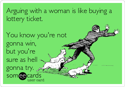 Arguing with a woman is like buying a lottery ticket.  You know you're not gonna win, but you're sure as hell gonna try.