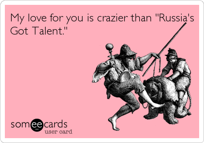 "My love for you is crazier than ""Russia's Got Talent."""