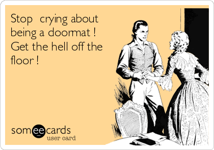 Stop  crying about being a doormat ! Get the hell off the floor !