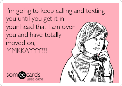 I'm going to keep calling and texting you until you get it in your head that I am over you and have totally moved on, MMKKAYYY???